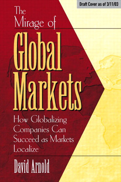 Mirage of Global Markets: How Globalizing Companies Can Succeed as Markets Localize, The