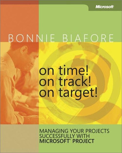 On Time! On Track! On Target! Managing Your Projects Successfully with Microsoft® Project