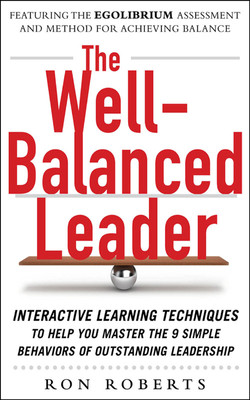 The Well-Balanced Leader: Interactive Learning Techniques to Help You Master the 9 Simple Behaviors of Outstanding Leadership