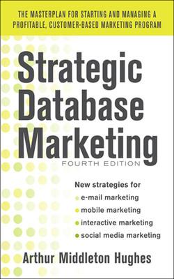 Strategic Database Marketing 4e: The Masterplan for Starting and Managing a Profitable, Customer-Based Marketing Program, 4th Edition