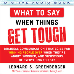 What to Say When Things Get Tough: Business Communication Strategies for Winning People Over When They're Angry, Worried and Suspicious of Everything You Say (Audio Book)