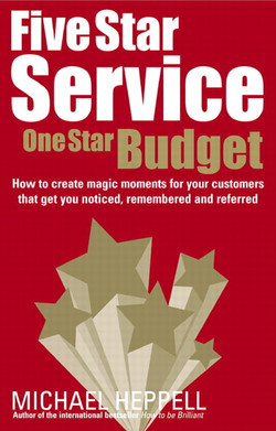 Five Star Service, One Star Budget: How to create magic moments for your customers that get you noticed, remembered and referred