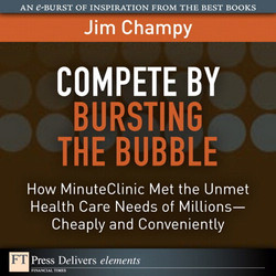 Compete by Bursting the Bubble: How MinuteClinic Met the Unmet Health Care Needs of Millions—Cheaply and Conveniently