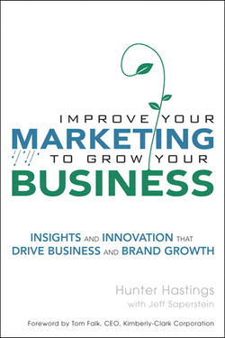 Improve Your Marketing to Grow Your Business: Insights and Innovation that Drive Business and Brand Growth