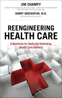 Reengineering Health Care : A Manifesto for Radically Rethinking Health Care Delivery
