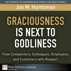 Graciousness Is Next to Godliness: Treat Competitors, Colleagues, Employees, and Customers with Respect