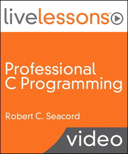 Professional C Programming LiveLessons (Video Training), Part I: Writing Robust, Secure, and Reliable Code