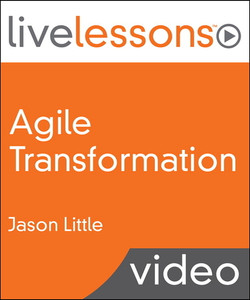 Agile Transformation LiveLessons (Video Training): Four Steps to Organizational Change