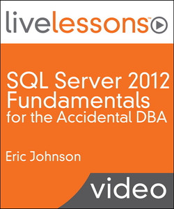 SQL Server 2012 Fundamentals for the Accidental DBA LiveLessons (Video Training): A Guide to SQL Server for Developers and Systems Administrators