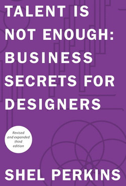 Talent Is Not Enough: Business Secrets For Designers, Third Edition