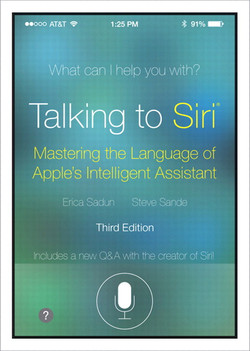 Talking to Siri®: Mastering the Language of Apple's Intelligent Assistant, Third Edition