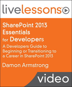 SharePoint 2013 Essentials for Developers LiveLessons (Video Training): A Developers Guide to Beginning or Transitioning to a Career in SharePoint 2013