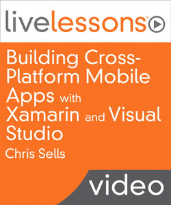 Building Cross-Platform Mobile Apps with Xamarin and Visual Studio LiveLesson (Video Training): Share your apps code base between iOS, Android and Windows Phone