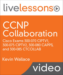 CCNP Collaboration: Cisco Exams 300-070 CIPTV1, 300-075 CIPTV2, 300-080 CAPPS, and 300-085 CTCOLLAB