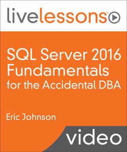 SQL Server 2016 Fundamentals for the Accidental DBA LiveLessons