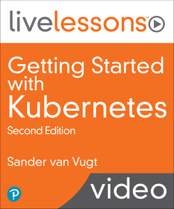 Getting Started with Kubernetes LiveLessons, 2nd Edition