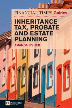 Financial Times Guide to Inheritance Tax, Probate and Estate Planning