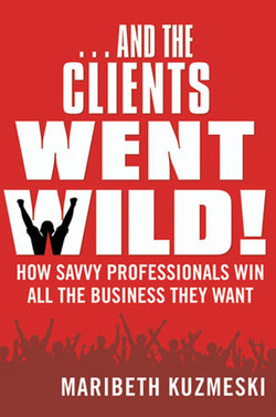 ... And the Clients Went Wild!: How Savvy Professionals Win All the Business They Want