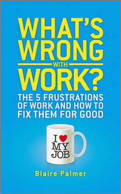 What's Wrong with Work?: The 5 Frustrations of Work and How to Fix them for Good