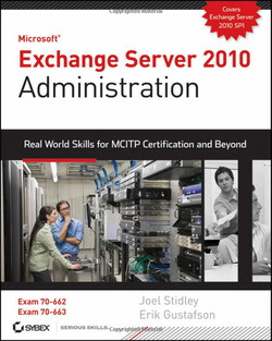 Microsoft® Exchange Server 2010 Administration: Real World Skills for MCITP Certification and Beyond