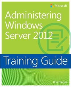 Training Guide: Administering Windows Server 2012