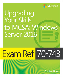 Exam Ref 70-743 Upgrading Your Skills to MCSA: Windows Server 2016, First Edition