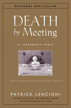 Death by Meeting: A Leadership Fable . . . About Solving the Most Painful Problem in Business