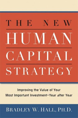 The New Human Capital Strategy: Improving the Value of Your Most Important Investment—Year after Year