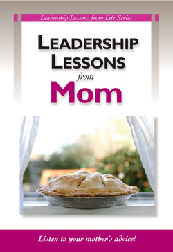 Leadership Lessons from Mom: Listen to your mother's advice!