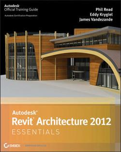 Autodesk® Revit® Architecture 2012 Essentials: AUTODESK OFFICIAL TRAINING GUIDE