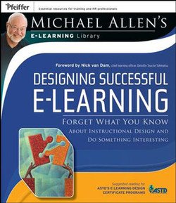 Designing Successful e-Learning: Forget What You Know About Instructional Design and Do Something Interesting, Michael Allen's Online Learning Library