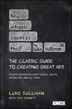 Hey Whipple Squeeze This! By Luke Sullivan: The Classic Guide to Creating Great Ads, Fourth Edition