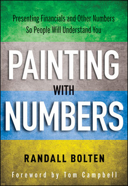 Presenting Financials and Other Numbers So People Will Understand You: Painting with Numbers