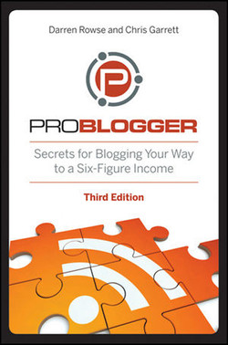 ProBlogger: Secrets for Blogging Your Way to a Six-Figure Income, Third Edition