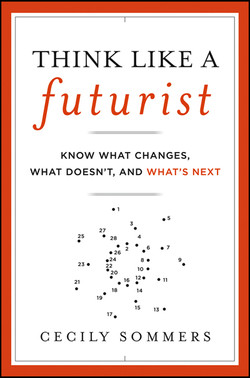 Think Like a Futurist: Know What Changes, What Doesn't, and What's Next