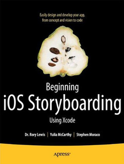 Beginning iOS Storyboarding with Xcode: Easily Design and Develop Your App, from Concept and Vision to Code