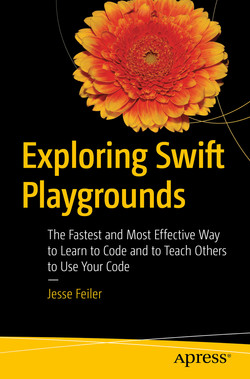 Exploring Swift Playgrounds: The Fastest and Most Effective Way to Learn to Code and to Teach Others to Use Your Code