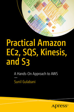 Practical Amazon EC2, SQS, Kinesis, and S3: A Hands-On Approach to AWS