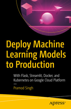 Deploy Machine Learning Models to Production: With Flask, Streamlit, Docker, and Kubernetes on Google Cloud Platform