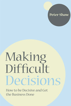 Making Difficult Decisions: How to be decisive and get the business done
