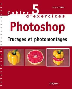 Cahier n°5 d'exercices Photoshop - Trucages et photomontages
