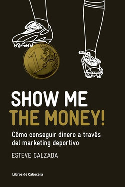 Show Me the Money!: Cómo conseguir dinero a través del marketing deportivo